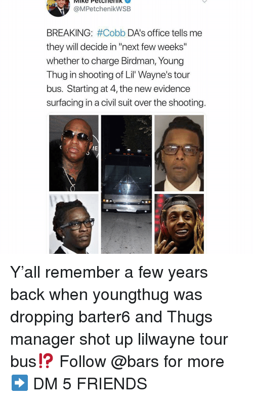 """thugs: @MPetchenikWSB  BREAKING: #Cobb DA's office tells me  they will decide in """"next few weeks""""  whether to charge Birdman, Young  Thug in shooting of Lil Wayne's tour  bus. Starting at 4, the new evidence  surfacing in a civil suit over the shooting Y'all remember a few years back when youngthug was dropping barter6 and Thugs manager shot up lilwayne tour bus⁉️ Follow @bars for more ➡️ DM 5 FRIENDS"""