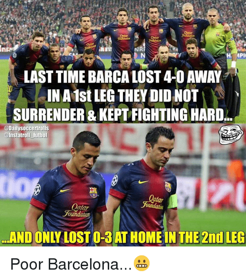 surrenders: MPI  LAST TIME BARCA LOST4-0 AWAY  INA1st LEG THEY DID NOT  SURRENDER & ARD  @Dailysoccertrolls  @Instatroll futbol  oundatuon  THE 2nd LEG  AND Poor Barcelona...😬
