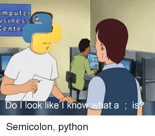 semicolon: mputer  sineSs  enter  Do I look like l know what a ; is Semicolon, python