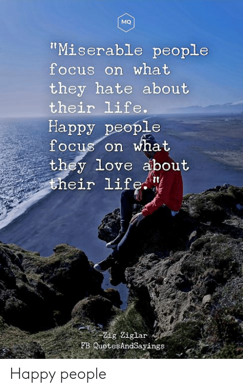 """Life, Love, and Focus: MQ  """"Miserable people  focus on what  they hate about  their life.  Happy people  focus on what  they love about  their life. """"  Zig Ziglar  FB QuotesAndSayings Happy people"""