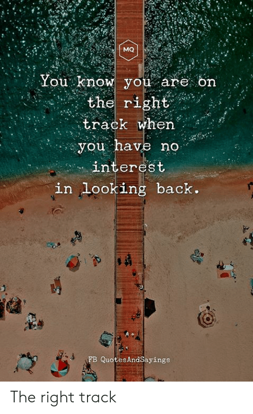 Right Track: MQ  You know you are on  the right  track when  you have no  interest  in looking back.  FB QuotesAndSayings The right track