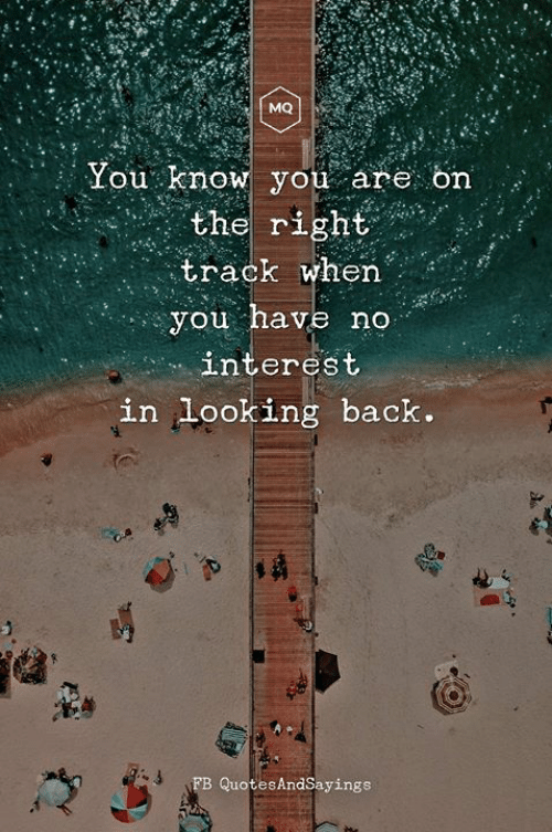Right Track: MQ  You know you areon  the right  track when  you have no  interest  in looking back.  FB QuotesAndSayings