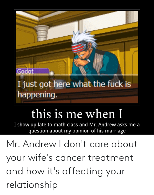 andrew: Mr. Andrew I don't care about your wife's cancer treatment and how it's affecting your relationship