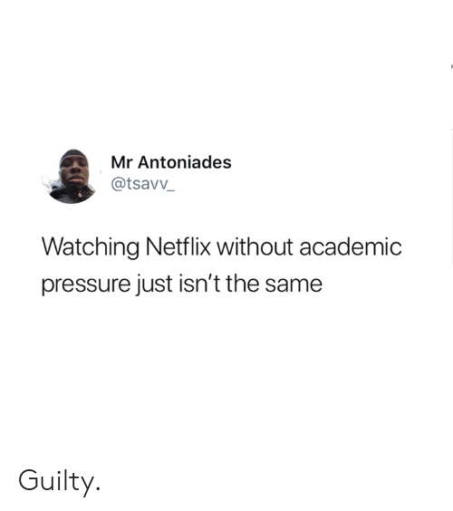 Dank, Netflix, and Pressure: Mr Antoniades  @tsavv_  Watching Netflix without academic  pressure just isn't the same Guilty.