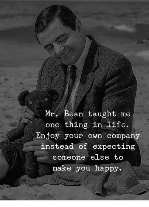 Mr. Bean: Mr. Bean taught me  one thing in life.  Enjoy your own company  instead of expecting  someone eLse tO  make you happy