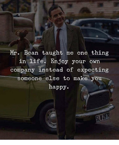 Mr. Bean: Mr. Bean taught me one thing  in life. Enjoy your own  company instead of expecting  someone else to make you  happy.  SL