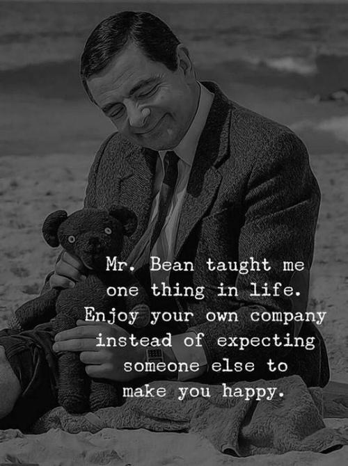 Mr. Bean: Mr. Bean taught me  one thing in life.  Enjoy your own compan  instead of expecting  someone ese to  make you happy.