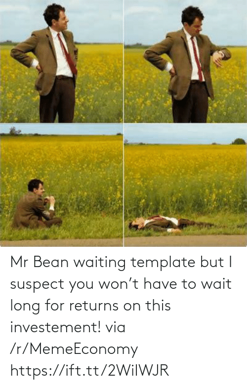 Mr: Mr Bean waiting template but I suspect you won't have to wait long for returns on this investement! via /r/MemeEconomy https://ift.tt/2WiIWJR