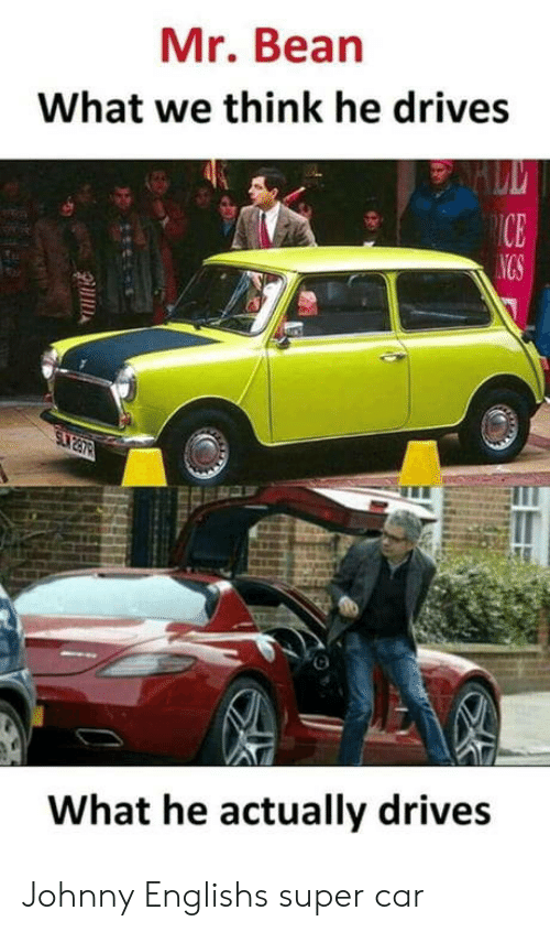 Mr. Bean: Mr. Bean  What we think he drives  What he actually drives Johnny Englishs super car