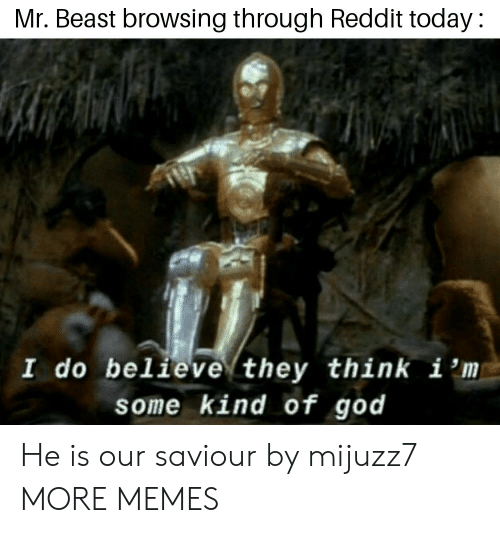 Dank, God, and Memes: Mr. Beast browsing through Reddit today:  I do believe they think i 'm  some kind of god He is our saviour by mijuzz7 MORE MEMES
