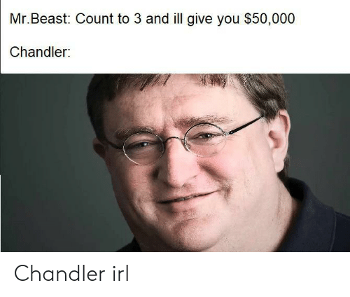 Irl, Beast, and Chandler: Mr.Beast: Count to 3 and ill give you $50,000  Chandler: Chandler irl
