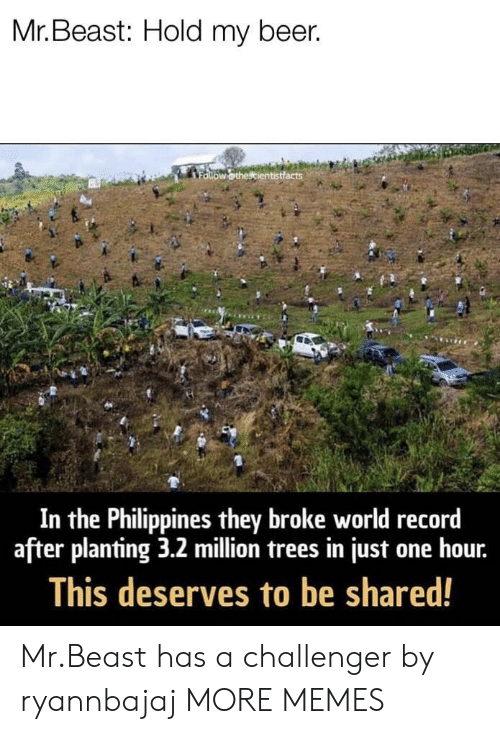 Challenger: Mr. Beast: Hold my beer.  In the Philippines they broke world record  after planting 3.2 million trees in just one hour.  This deserves to be shared! Mr.Beast has a challenger by ryannbajaj MORE MEMES