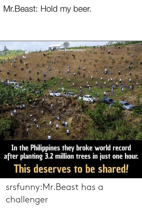 Challenger: Mr. Beast: Hold my beer.  In the Philippines they broke world record  after planting 3.2 million trees in just one hour.  This deserves to be shared! srsfunny:Mr.Beast has a challenger