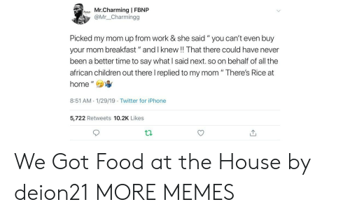 "Charming: Mr.Charming | FBNP  @Mr_ _Charmingg  Picked my mom up from work & she said "" you can't even buy  your mom breakfast"" and I knew!! That there could have never  been a better time to say what I said next. so on behalf of all the  african children out there I replied to my mom "" There's Rice at  home',  8:51 AM 1/29/19 Twitter for iPhone  5,722 Retweets 10.2K Likes We Got Food at the House by deion21 MORE MEMES"