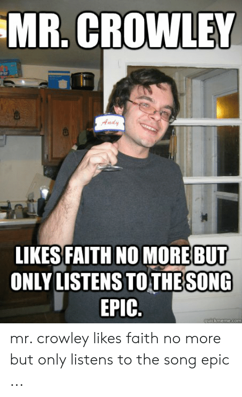 Faith No: MR. CROWLEY  亩:  Andy  LIKES FAITH NO MORE BUT  ONLY LISTENS TOTHESONG  EPIC.  quickmeme.com mr. crowley likes faith no more but only listens to the song epic ...