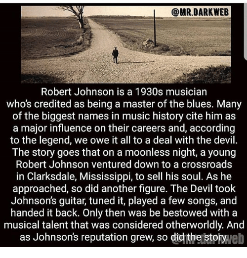 bestowed: @MR.DARKWEB  Robert Johnson is a 1930s musician  who's credited as being a master of the blues. Many  of the biggest names in music history cite him as  a major influence on their careers and, according  to the legend, we owe it all to a deal with the devil.  The story goes that on a moonless night, a young  Robert Johnson ventured down to a crossroads  in Clarksdale, Mississippi, to sell his soul. As he  approached, so did another figure. The Devil took  Johnson's guitar, tuned it, played a few songs, and  handed it back. Only then was be bestowed with a  musical talent that was considered otherworldly. And  as Johnson's reputation grew, so didthejstotyveb