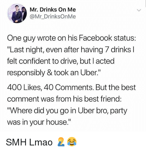 """Best Comment: Mr. Drinks On Me  @Mr_DrinksOnMe  One guy wrote on his Facebook status:  """"Last night, even after having 7 drinks l  felt confident to drive, but I acted  responsibly & took an Uber.""""  400 Likes, 40 Comments. But the best  comment was from his best friend:  Where did you go in Uber bro, party  was in your house."""" SMH Lmao 🤦♂️😂"""