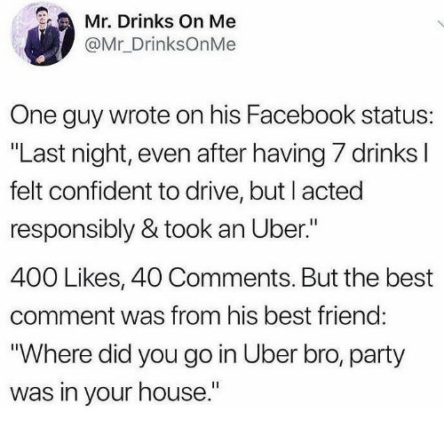 """Best Comment: Mr. Drinks On Me  @Mr_DrinksOnMe  One guy wrote on his Facebook status:  """"Last night, even after having 7 drinks I  felt confident to drive, but I acted  responsibly & took an Uber.""""  400 Likes, 40 Comments. But the best  comment was from his best friend:  """"Where did you go in Uber bro, party  was in your house."""""""