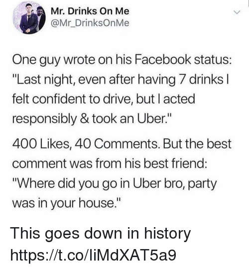 "Best Friend, Facebook, and Funny: Mr. Drinks On Me  @Mr_DrinksOnMe  One guy wrote on his Facebook status  ""Last night, even after having 7 drinks  felt confident to drive, but l acted  responsibly & took an Uber.""  400 Likes, 40 Comments. But the best  comment was from his best friend  ""Where did you go in Uber bro, party  was in your house"" This goes down in history https://t.co/IiMdXAT5a9"