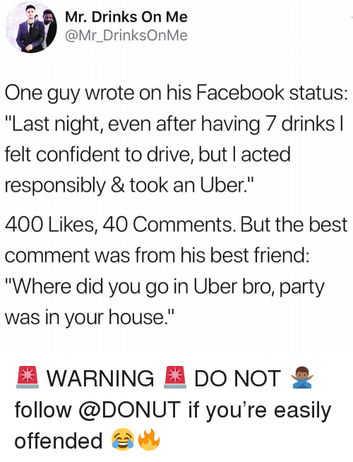 """Best Comment: Mr. Drinks On Me  @Mr_DrinksOnMe  One guy wrote on his Facebook status:  """"Last night, even after having /drinksl  felt confident to drive, but I acted  responsibly & took an Uber.""""  400 Likes, 40 Comments. But the best  comment was from his best friend  """"Where did you go in Uber bro, party  was in vour house.' 🚨 WARNING 🚨 DO NOT 🙅🏾♂️ follow @DONUT if you're easily offended 😂🔥"""