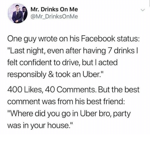 """Best Comment: Mr. Drinks On Me  @Mr_DrinksOnMe  One guy wrote on his Facebook status:  """"Last night, even after having 7 drinks l  felt confident to drive, but l acted  responsibly & took an Uber.""""  400 Likes, 40 Comments. But the best  comment was from his best friend:  """"Where did you go in Uber bro, party  was in your house."""""""