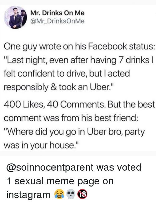 """Best Comment: Mr. Drinks On Me  @Mr_DrinksOnMe  One guy wrote on his Facebook status:  """"Last night, even after having/ drinks  felt confident to drive, but l acted  responsibly & took an Uber.""""  400 Likes, 40 Comments. But the best  comment was from his best friend  """"Where did you go in Uber bro, party  was in your house."""" @soinnocentparent was voted 1 sexual meme page on instagram 😂💀🔞"""