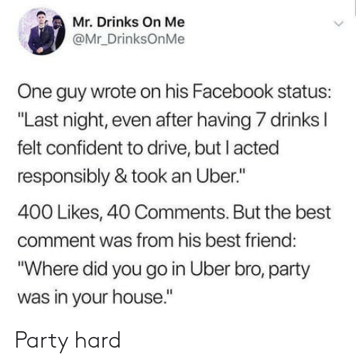 """Best Comment: Mr. Drinks On Me  @Mr_DrinksOnMe  One guy wrote on his Facebook status:  """"Last night, even after having 7 drinks l  felt confident to drive, but I acted  responsibly & took an Uber.""""  400 Likes, 40 Comments. But the best  comment was from his best friend  """"Where did you go in Uber bro, party  was in your house."""" Party hard"""