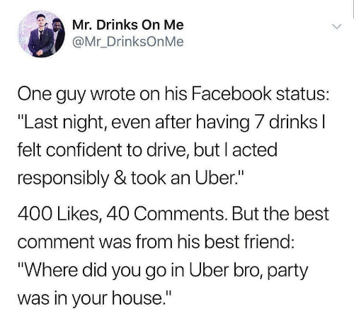 """Best Comment: Mr. Drinks On Me  @Mr_DrinksOnMe  One guy wrote on his Facebook status  """"Last night, even after having/ drinks  felt confident to drive, but l acted  responsibly & took an Uber.""""  400 Likes, 40 Comments. But the best  comment was from his best friend  Where did you go in Uber bro, party  was in your house."""""""