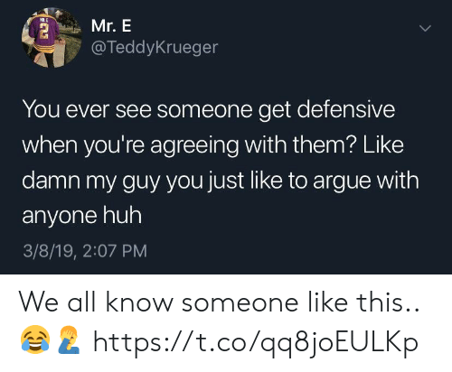 Arguing, Huh, and Them: Mr. E  @TeddyKrueger  You ever see someone get defensive  when you're agreeing with them? Like  damn my guy you just like to argue with  anyone huh  3/8/19, 2:07 PM We all know someone like this.. 😂🤦♂️ https://t.co/qq8joEULKp