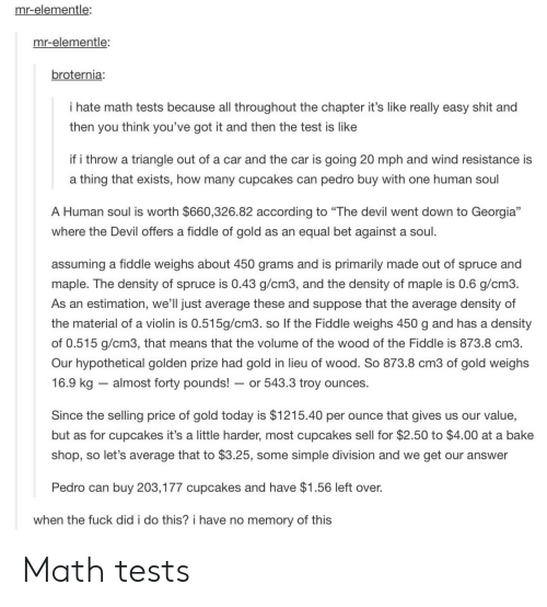"""youve-got-it: mr-elementle:  mr-elementle  broternia:  I hate math tests because all throughout the chapter it's like really easy shit and  then you think you've got it and then the test is like  if i throw a triangle out of a car and the car is going 20 mph and wind resistance is  a thing that exists, how many cupcakes can pedro buy with one human soul  A Human soul is worth $660,326.82 according to """"The devil went down to Georgia""""  where the Devil offers a fiddle of gold as an equal bet against a soul  assuming a fiddle weighs about 450 grams and is primarily made out of spruce and  maple. The density of spruce is 0.43 g/cm3, and the density of maple is 0.6 g/cm3.  As an estimation, we'll just average these and suppose that the average density of  the material of a violin is 0.515g/cm3. so If the Fiddle weighs 450 g and has a density  of 0.515 g/cm3, that means that the volume of the wood of the Fiddle is 873.8 cm3.  Our hypothetical golden prize had gold in lieu of wood. So 873.8 cm3 of gold weighs  16.9 kg almost forty pounds! or 543.3 troy ounces.  Since the selling price of gold today is $1215.40 per ounce that gives us our value,  but as for cupcakes it's a little harder, most cupcakes sell for $2.50 to $4.00 at a bake  shop, so let's average that to $3.25, some simple division and we get our answer  Pedro can buy 203,177 cupcakes and have $1.56 left over.  when the fuck did i do this? i have no memory of this Math tests"""