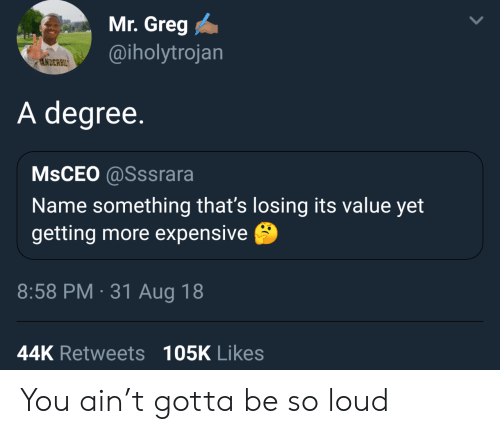 Degree, Name, and You: Mr. Greg  @iholytrojan  ANDERBIL  A degree.  MSCEO @Sssrara  Name something that's losing its value yet  getting more expensive  8:58 PM 31 Aug 18  44K Retweets 105K Likes You ain't gotta be so loud