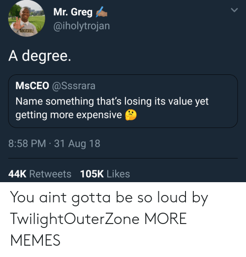 Name Something: Mr. Greg  @iholytrojan  NDERBIL  A degree.  MsCEO @Sssrara  Name something that's losing its value yet  getting more expensive  8:58 PM 31 Aug 18  44K Retweets 105K Likes You aint gotta be so loud by TwilightOuterZone MORE MEMES