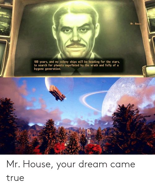 True, House, and Planets: Mr. House  100 years, and my colony ships will be heading for the stars,  to search for planets unpolluted by the wrath and folly of a  bygone generation. Mr. House, your dream came true