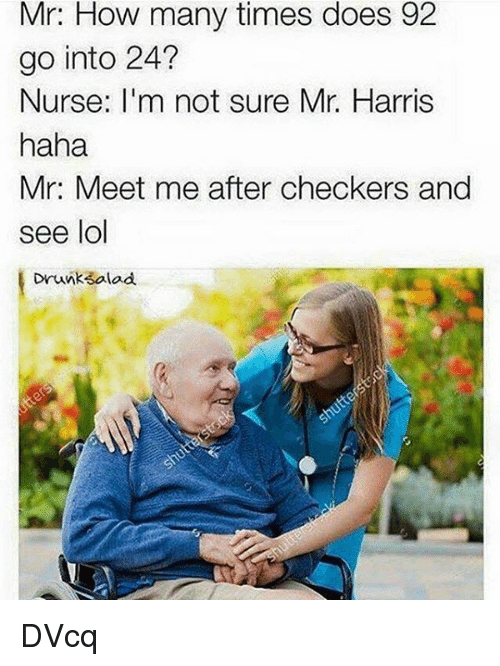 checker: Mr: How many times does 92  go into 24?  Nurse: I'm not sure Mr. Harris  haha  Mr. Meet me after checkers and  see lol  Drunk salad DVcq