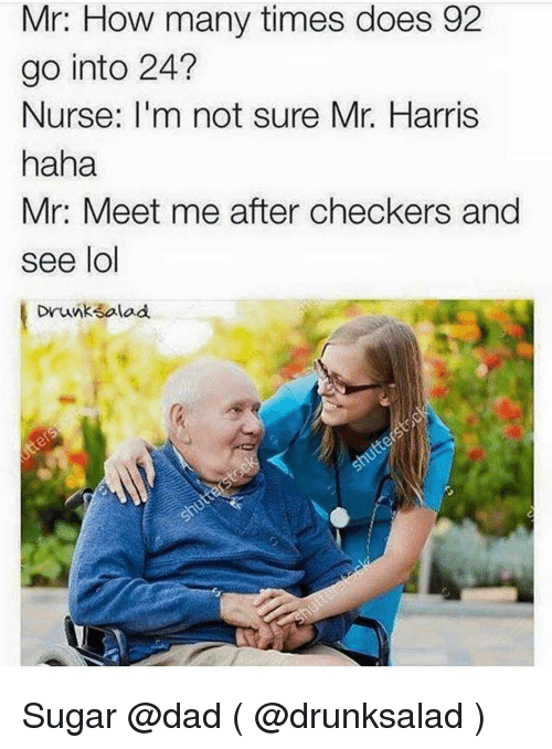 checker: Mr: How many times does 92  go into 24?  Nurse: I'm not sure Mr. Harris  haha  Mr: Meet me after checkers and  see lol  Drunk Salad Sugar @dad ( @drunksalad )