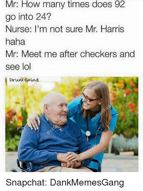 checker: Mr: How many times does 92  go into 24?  Nurse: I'm not sure Mr. Harris  haha  Mr: Meet me after checkers and  see lol  Drunk salad Snapchat: DankMemesGang