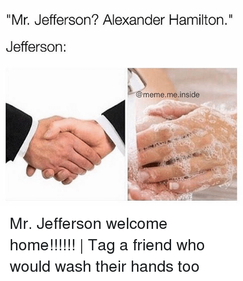 """insideous: """"Mr. Jefferson? Alexander Hamilton.""""  Jefferson  meme me inside Mr. Jefferson welcome home!!!!!!   Tag a friend who would wash their hands too"""