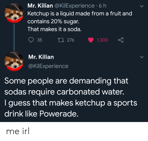 demanding: Mr. Kilian @KilExperience 6 h  Ketchup is a liquid made from a fruit and  contains 20% sugar.  That makes it a soda.  Li 276  35  1.300  Mr. Kilian  @KilExperience  Some people are demanding that  sodas require carbonated water.  I guess that makes ketchup a sports  drink like Powerade. me irl