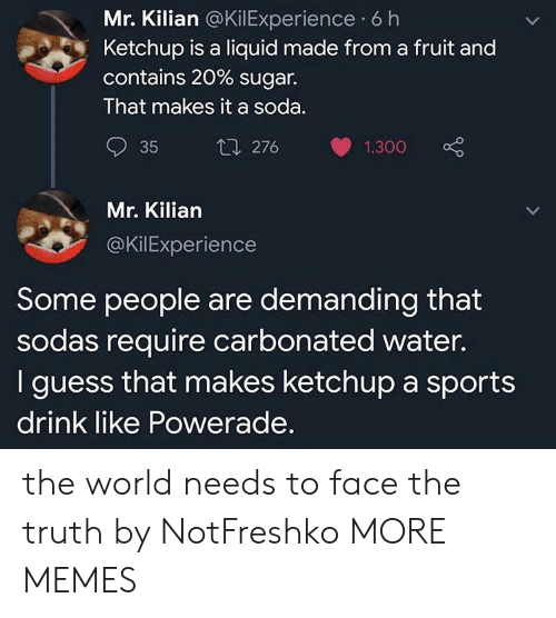 demanding: Mr. Kilian @KilExperience 6 h  Ketchup is a liquid made from a fruit and  contains 20 % sugar.  That makes it a soda.  t1 276  35  1.300  Mr. Kilian  @KilExperience  Some people are demanding that  sodas require carbonated water.  I guess that makes ketchup a sports  drink like Powerade. the world needs to face the truth by NotFreshko MORE MEMES