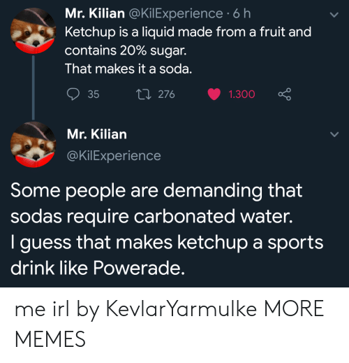 demanding: Mr. Kilian @KilExperience 6 h  Ketchup is a liquid made from a fruit and  contains 20% sugar.  That makes it a soda.  ti 276  35  1.300  Mr. Kilian  @KilExperience  Some people are demanding that  sodas require carbonated water.  I guess that makes ketchup a sports  drink like Powerade. me irl by KevlarYarmulke MORE MEMES