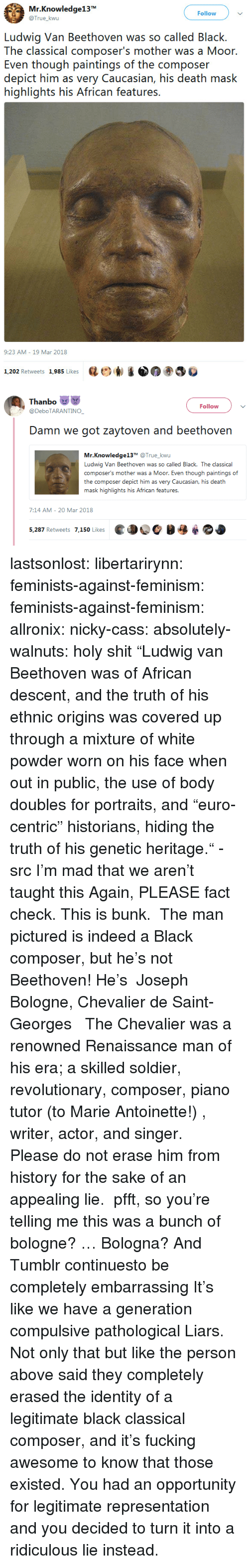 "Historians: Mr.Knowledge13  @True_kwu  Follow  Ludwig Van Beethoven was so called Black.  The classical composer's mother was a Moor  Even though paintings of the composer  depict him as very Caucasian, his death mask  highlights his African features.  9:23 AM-19 Mar 2018  1,202 Retweets 1,985 Likes  砝ビ)  ③巻   Thanbo  @DeboTARANTINO  Follow  Damn we got zaytoven and beethovern  Mr.Knowledge13T @True_kwu  Ludwig Van Beethoven was so called Black. The classical  composer's mother was a Moor. Even though paintings of  the composer depict him as very Caucasian, his death  .む  7:14 AM- 20 Mar 2018  ed OC  5,287 Retweets 7,150 Likes lastsonlost:  libertarirynn:  feminists-against-feminism:  feminists-against-feminism: allronix:  nicky-cass:  absolutely-walnuts:  holy shit ""Ludwig van Beethoven was of African descent, and the truth of his ethnic origins was covered up through a mixture of white powder worn on his face when out in public, the use of body doubles for portraits, and ""euro-centric"" historians, hiding the truth of his genetic heritage."" - src   I'm mad that we aren't taught this  Again, PLEASE fact check. This is bunk.  The man pictured is indeed a Black composer, but he's not Beethoven! He's   Joseph Bologne, Chevalier de Saint-Georges    The Chevalier was a renowned Renaissance man of his era; a skilled soldier, revolutionary, composer, piano tutor (to Marie Antoinette!) , writer, actor, and singer.  Please do not erase him from history for the sake of an appealing lie.   pfft, so you're telling me this was a bunch of bologne?  … Bologna?  And Tumblr continuesto be completely embarrassing  It's like we have a generation compulsive pathological Liars.  Not only that but like the person above said they completely erased the identity of a legitimate black classical composer, and it's fucking awesome to know that those existed. You had an opportunity for legitimate representation and you decided to turn it into a ridiculous lie instead."