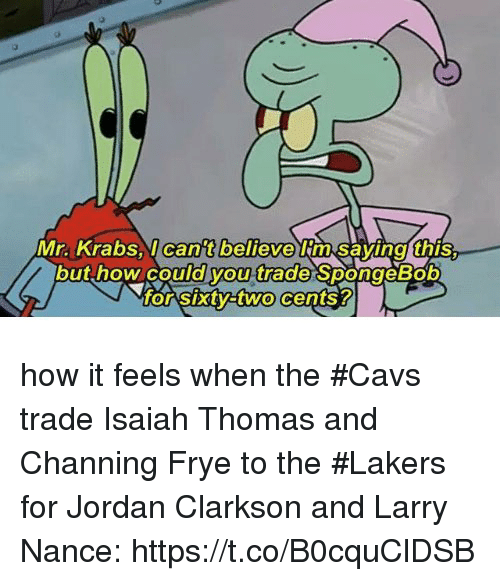 channing frye: Mr. Krabsl can't believe im Savinal this.  but how could you trade SpongeBob  o Sxtyatwo cents? how it feels when the #Cavs trade Isaiah Thomas and Channing Frye to the #Lakers for Jordan Clarkson and Larry Nance: https://t.co/B0cquClDSB