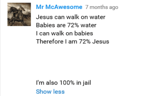 Jail, Jesus, and Water: Mr McAwesome 7 months ago  Jesus can walk on water  Babies are 72% water  I can walk on babies  Therefore I am 72% Jesus  I'm also 100% in jail  Show less