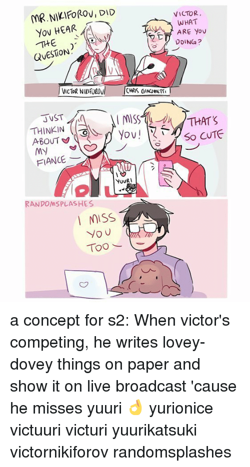 Miss You Too: MR.NIKIFOROVIDID  Yov HEAR  QUESTION  THINKIN  ABOUT  MN  FIANCE  NovRI  RANDOMSPLASHES  MISS  you  Too  VICTOR,  WHAT  ARE YOU  DDINGa?  THAT'S  So CUTE a concept for s2: When victor's competing, he writes lovey-dovey things on paper and show it on live broadcast 'cause he misses yuuri 👌 yurionice victuuri victuri yuurikatsuki victornikiforov randomsplashes