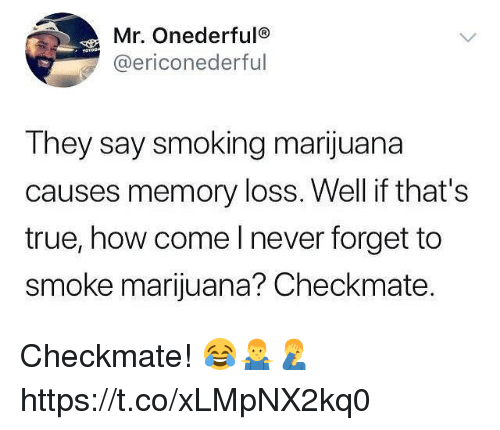 Memes, Smoking, and True: Mr. Onederfulo  @ericonederful  They say smoking marijuana  causes memory loss. Well if that's  true, how come l never forget to  smoke marijuana? Checkmate. Checkmate! 😂🤷‍♂️🤦‍♂️ https://t.co/xLMpNX2kq0