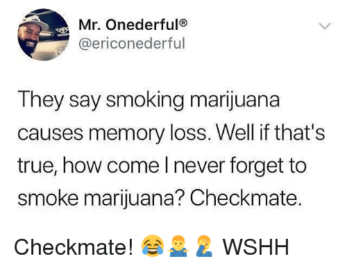 Memes, Smoking, and True: Mr. Onederfulo  @ericonederful  They say smoking marijuana  causes memory loss. Well if that's  true, how come I never forget to  smoke marijuana? Checkmate. Checkmate! 😂🤷‍♂️🤦‍♂️ WSHH