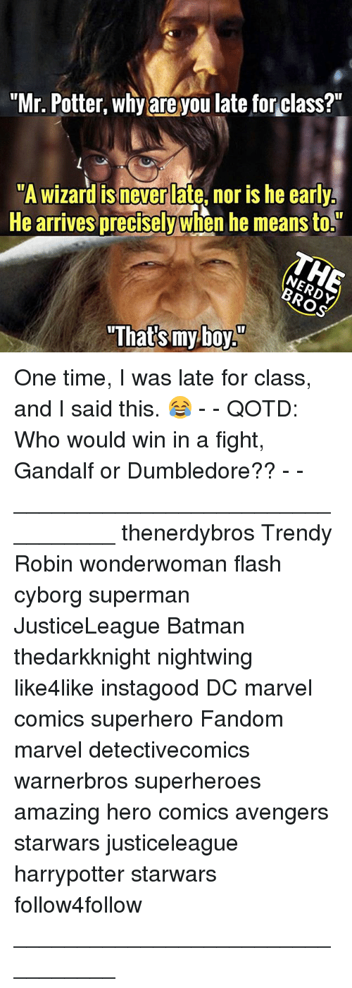 """myboy: """"Mr. Potter, why are you late for class?""""  """"A wizard is never late, nor is he early  He arrives precisely when he means to.  """"That's myboy"""" One time, I was late for class, and I said this. 😂 - - QOTD: Who would win in a fight, Gandalf or Dumbledore?? - - _________________________________ thenerdybros Trendy Robin wonderwoman flash cyborg superman JusticeLeague Batman thedarkknight nightwing like4like instagood DC marvel comics superhero Fandom marvel detectivecomics warnerbros superheroes amazing hero comics avengers starwars justiceleague harrypotter starwars follow4follow _________________________________"""