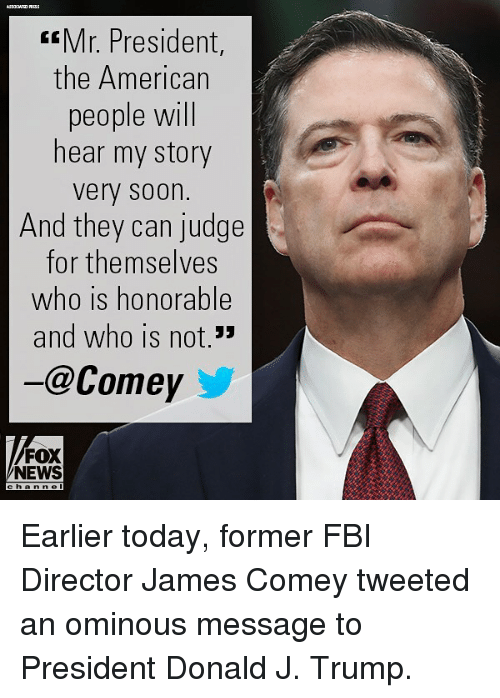 Fbi, Memes, and News: Mr. President,  the American  people will  hear my story  very soon.  And they can judge  for themselves  who is honorable  and who is not.33  -@Comey  FOX  NEWS Earlier today, former FBI Director James Comey tweeted an ominous message to President Donald J. Trump.