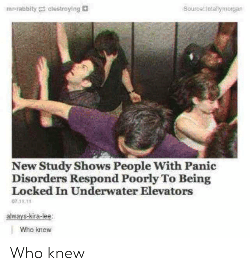 Who, Source, and Lee: mr-rabbity clestroying  Source totallymorgan  New Study Shows People With Panic  Disorders Respond Poorly To Being  Locked In Underwater Elevators  07.11.11  always-kira-lee  Who knew Who knew