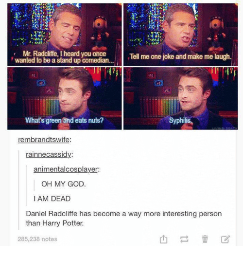 Daniel Radcliffe, Harry Potter, and Memes: Mr. Radcliffe, I heard you once  Tell me one joke and make me laugh  wanted to be a stand up comedian...  What's green and eats nuts?  Syphilis  rembrandtswife:  rainne cassidy  animentalcosplayer:  OH MY GOD.  I AM DEAD  Daniel Radcliffe has become a way more interesting person  than Harry Potter.  285,238 notes